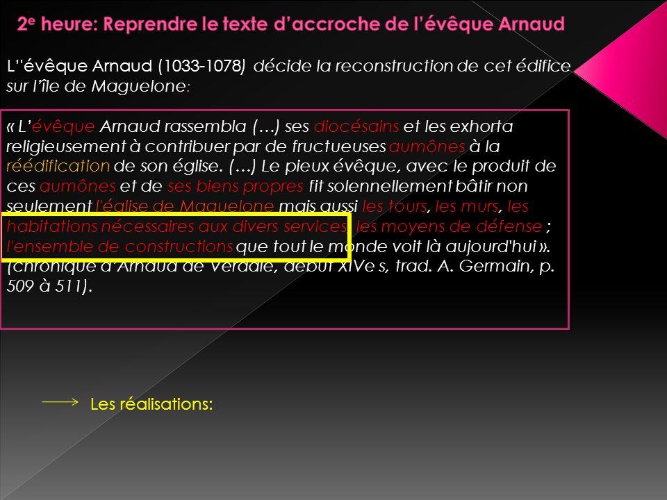 L'évêque Arnaud (1033-1078) décide la reconstruction de cet édifice sur lîle de Maguelone : « Lévêque Arnaud rassembla (…) ses diocésains et les exhor