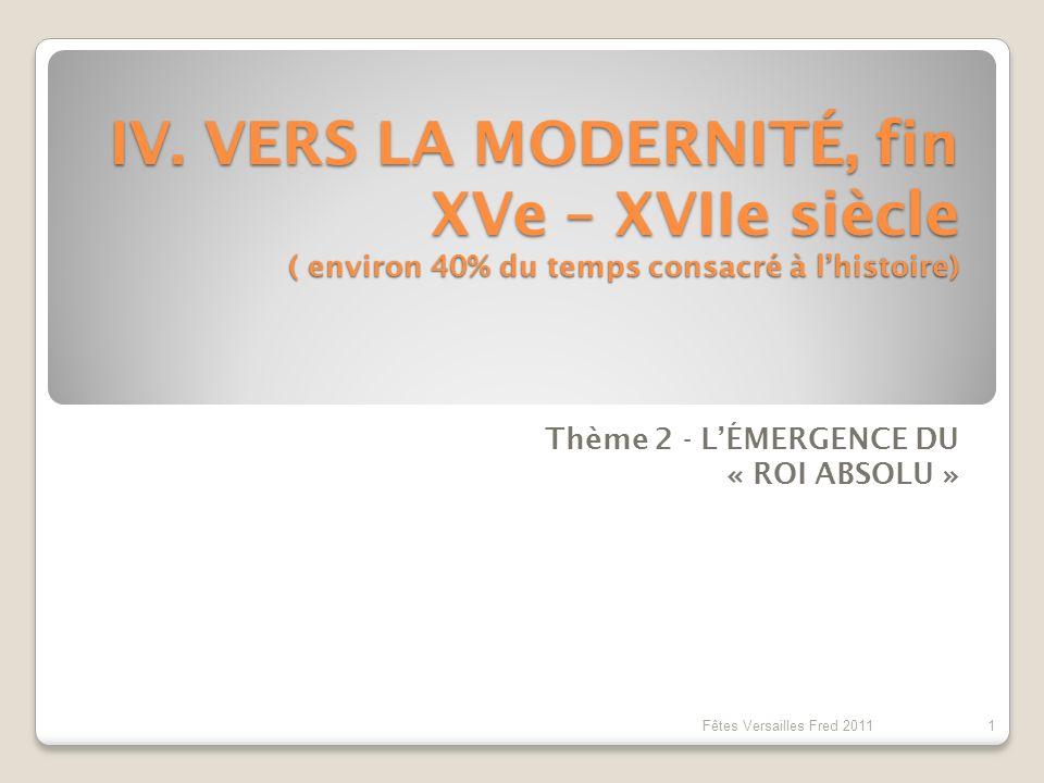IV. VERS LA MODERNITÉ, fin XVe – XVIIe siècle ( environ 40% du temps consacré à lhistoire) Thème 2 - LÉMERGENCE DU « ROI ABSOLU » 1 Fêtes Versailles F