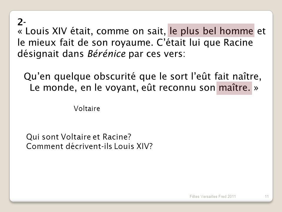 « Louis XIV était, comme on sait, le plus bel homme et le mieux fait de son royaume. Cétait lui que Racine désignait dans Bérénice par ces vers: Quen