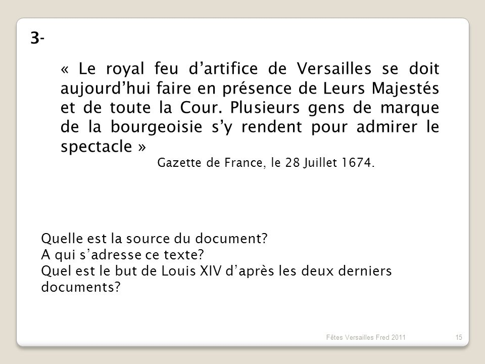 « Le royal feu dartifice de Versailles se doit aujourdhui faire en présence de Leurs Majestés et de toute la Cour. Plusieurs gens de marque de la bour