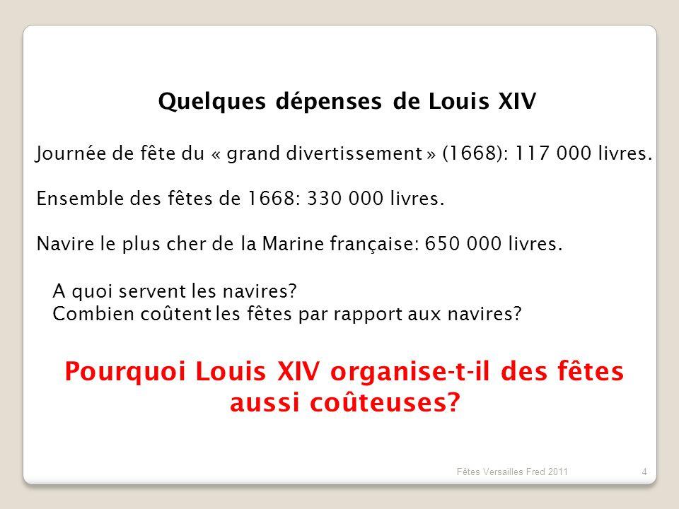 Fêtes Versailles Fred 2011 4 Quelques dépenses de Louis XIV Journée de fête du « grand divertissement » (1668): 117 000 livres. Ensemble des fêtes de