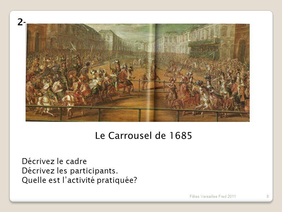 Le Carrousel de 1685 Décrivez le cadre Décrivez les participants. Quelle est lactivité pratiquée? 2- 8 Fêtes Versailles Fred 2011