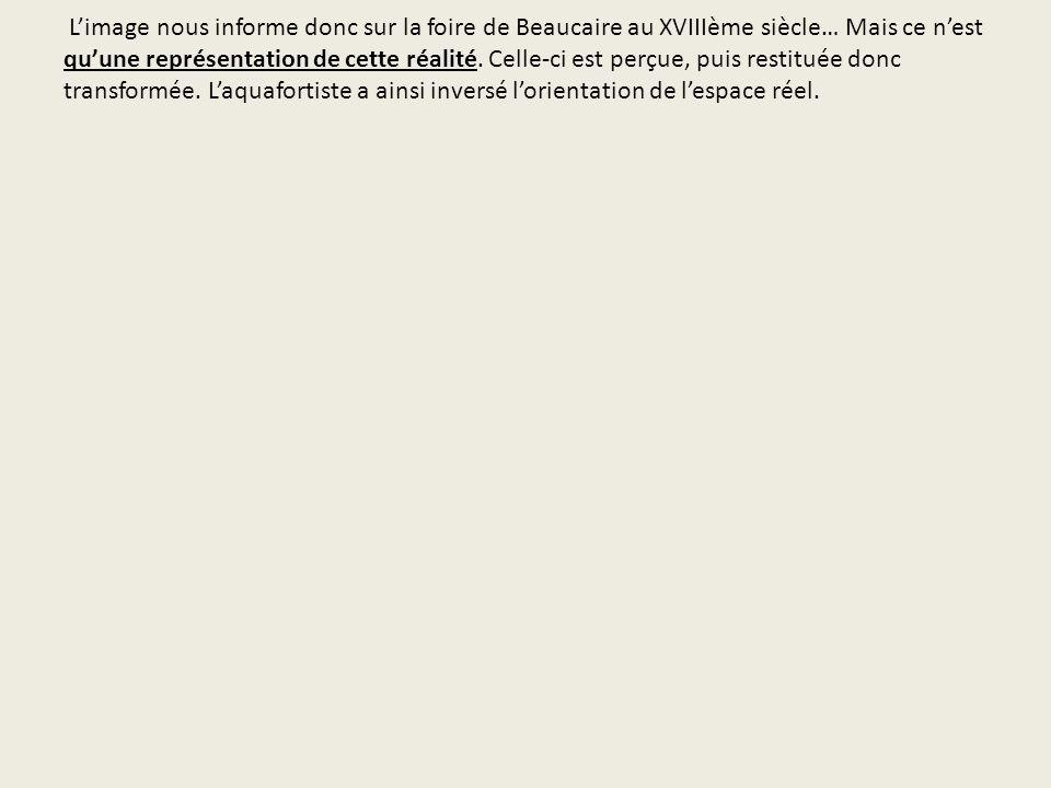 Limage nous informe donc sur la foire de Beaucaire au XVIIIème siècle… Mais ce nest quune représentation de cette réalité. Celle-ci est perçue, puis r