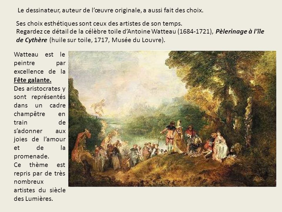 Ses choix esthétiques sont ceux des artistes de son temps. Regardez ce détail de la célèbre toile dAntoine Watteau (1684-1721), Pèlerinage à l'île de