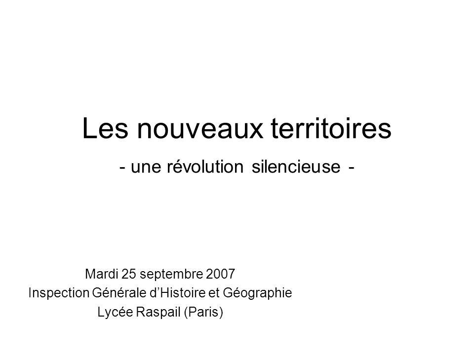 Les nouveaux territoires - une révolution silencieuse - Mardi 25 septembre 2007 Inspection Générale dHistoire et Géographie Lycée Raspail (Paris)