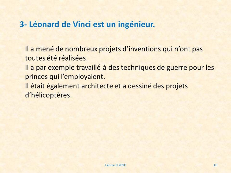 Léonard 201010 3- Léonard de Vinci est un ingénieur. Il a mené de nombreux projets dinventions qui nont pas toutes été réalisées. Il a par exemple tra