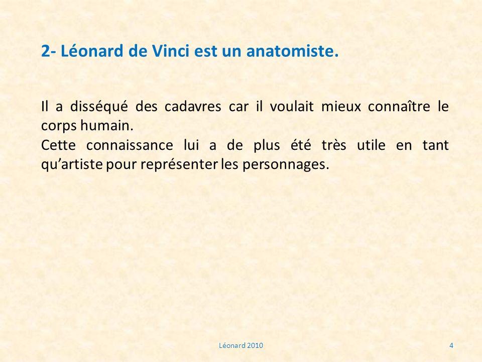 Léonard 20104 2- Léonard de Vinci est un anatomiste. Il a disséqué des cadavres car il voulait mieux connaître le corps humain. Cette connaissance lui