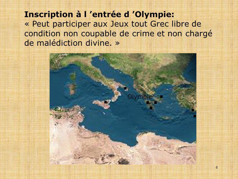 4 Inscription à l entrée d Olympie: « Peut participer aux Jeux tout Grec libre de condition non coupable de crime et non chargé de malédiction divine.