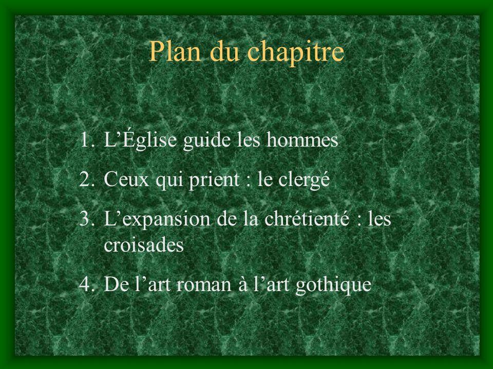 Plan du chapitre 1.LÉglise guide les hommes 2.Ceux qui prient : le clergé 3.Lexpansion de la chrétienté : les croisades 4.De lart roman à lart gothique