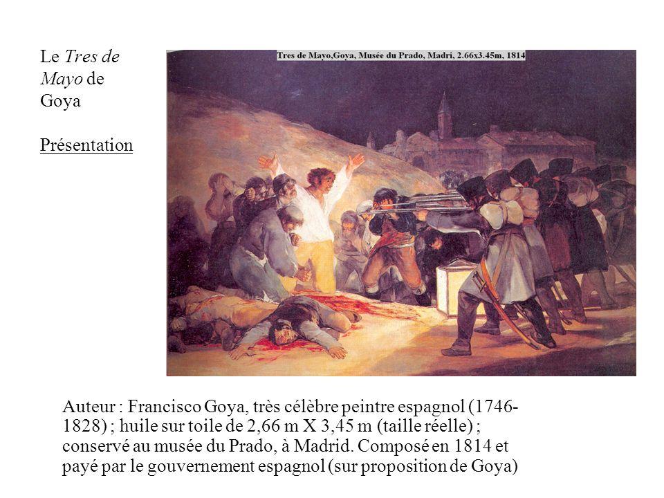 Le Tres de Mayo de Goya Présentation Auteur : Francisco Goya, très célèbre peintre espagnol (1746- 1828) ; huile sur toile de 2,66 m X 3,45 m (taille