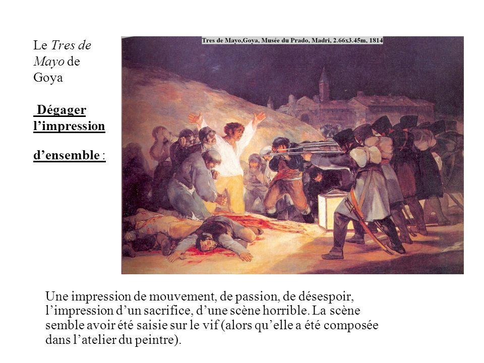 Le Tres de Mayo de Goya Dégager limpression densemble : Une impression de mouvement, de passion, de désespoir, limpression dun sacrifice, dune scène horrible.