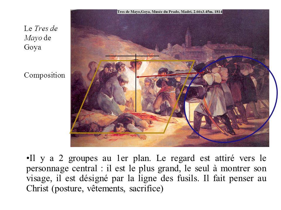 Le Tres de Mayo de Goya Composition Il y a 2 groupes au 1er plan. Le regard est attiré vers le personnage central : il est le plus grand, le seul à mo