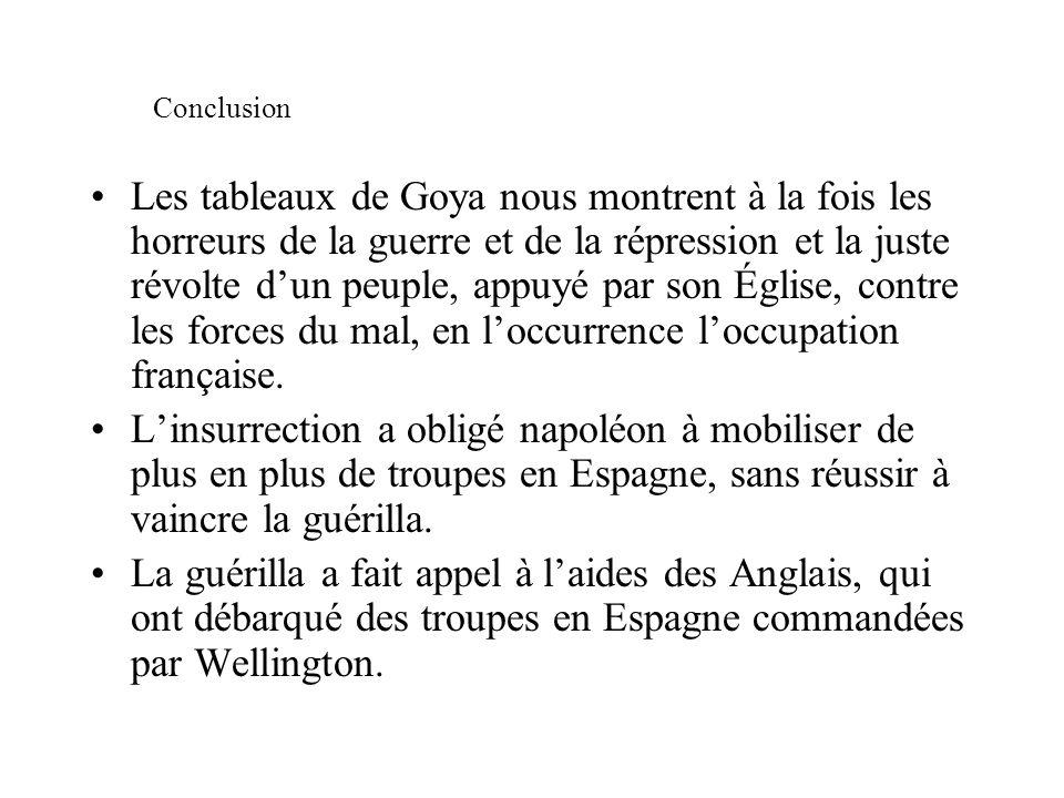 Conclusion Les tableaux de Goya nous montrent à la fois les horreurs de la guerre et de la répression et la juste révolte dun peuple, appuyé par son É