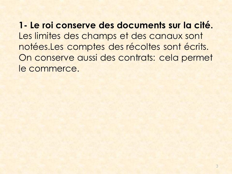 3 1- Le roi conserve des documents sur la cité. Les limites des champs et des canaux sont notées.Les comptes des récoltes sont écrits. On conserve aus