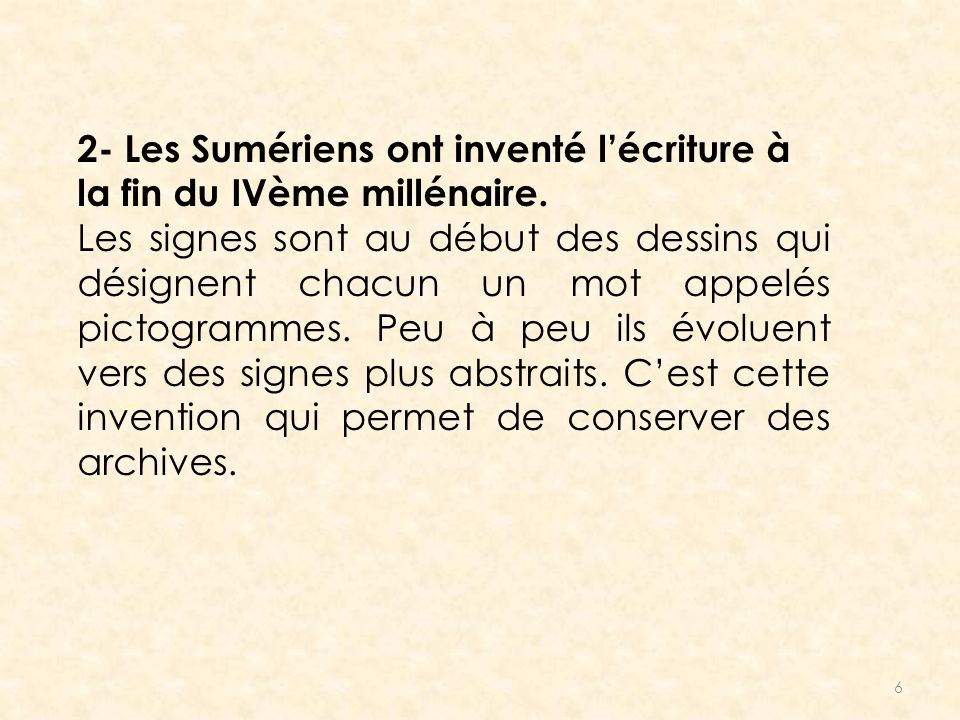 6 2- Les Sumériens ont inventé lécriture à la fin du IVème millénaire. Les signes sont au début des dessins qui désignent chacun un mot appelés pictog