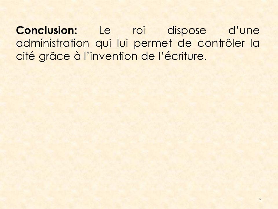 9 Conclusion: Le roi dispose dune administration qui lui permet de contrôler la cité grâce à linvention de lécriture.