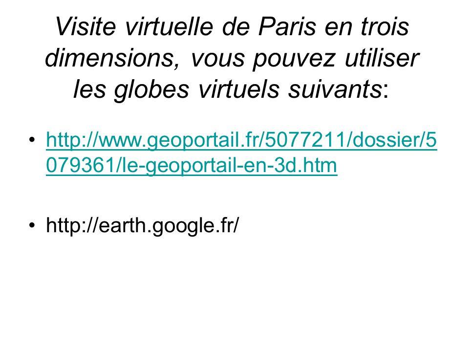 Visite virtuelle de Paris en trois dimensions, vous pouvez utiliser les globes virtuels suivants: http://www.geoportail.fr/5077211/dossier/5 079361/le