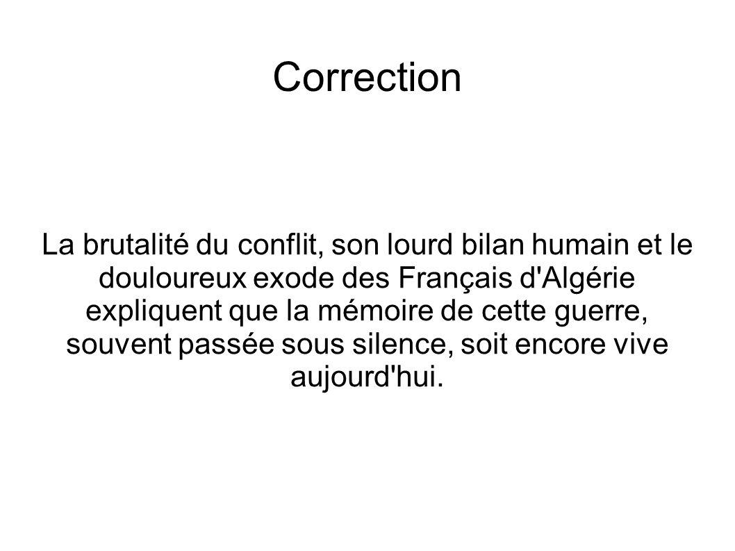 Correction La brutalité du conflit, son lourd bilan humain et le douloureux exode des Français d Algérie expliquent que la mémoire de cette guerre, souvent passée sous silence, soit encore vive aujourd hui.