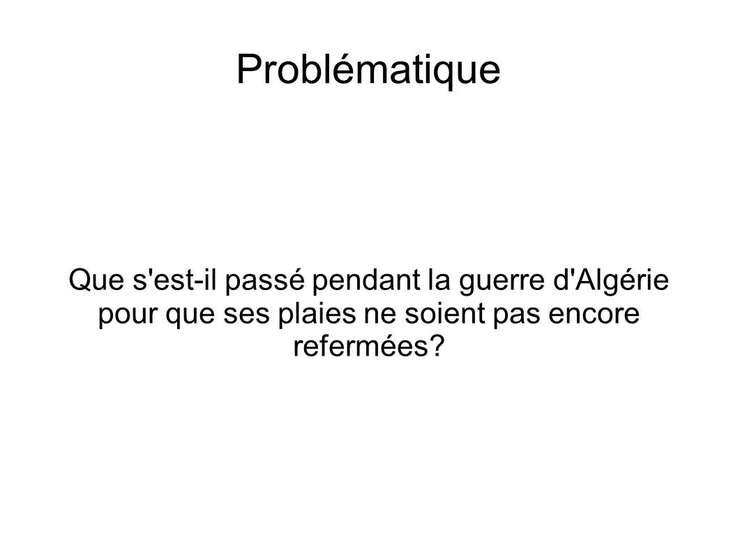 Problématique Que s est-il passé pendant la guerre d Algérie pour que ses plaies ne soient pas encore refermées?