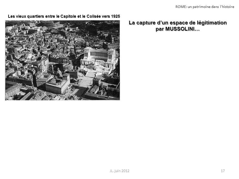 ROME: un patrimoine dans l'histoire 17JL. juin 2012 La capture dun espace de légitimation par MUSSOLINI… Les vieux quartiers entre le Capitole et le C