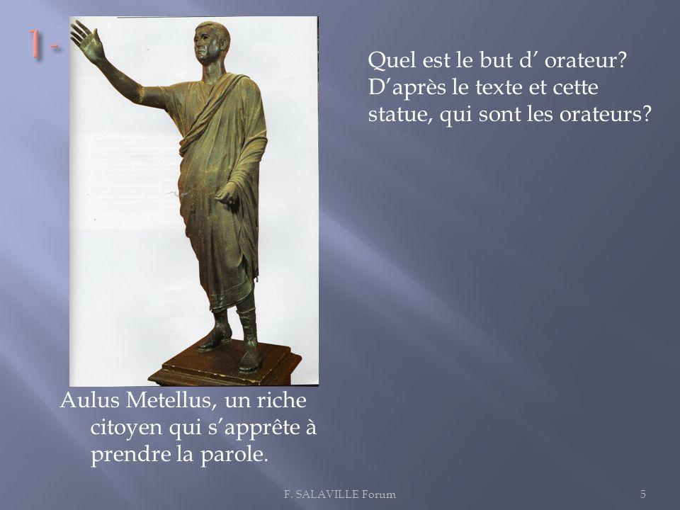 Aulus Metellus, un riche citoyen qui sapprête à prendre la parole. 5F. SALAVILLE Forum Quel est le but d orateur? Daprès le texte et cette statue, qui