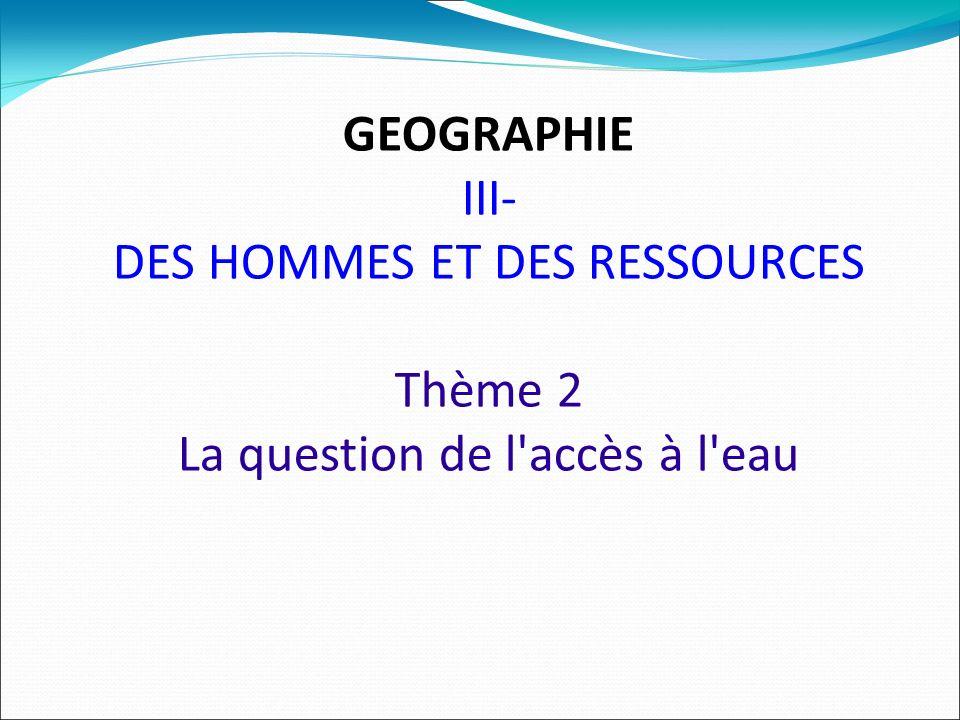 GEOGRAPHIE III- DES HOMMES ET DES RESSOURCES Thème 2 La question de l accès à l eau
