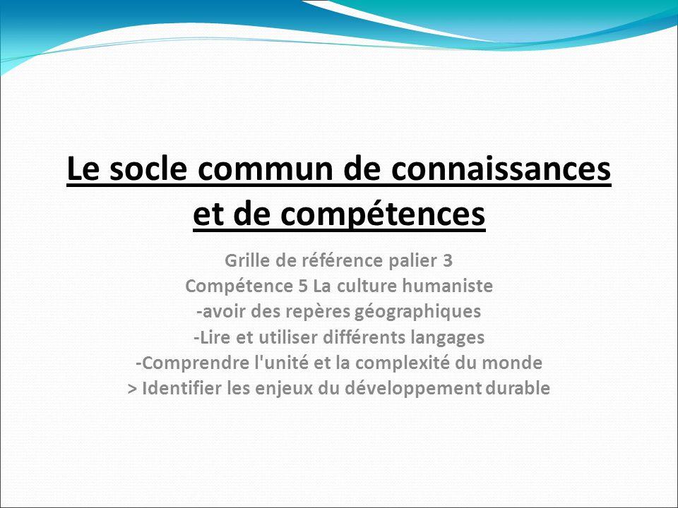 Le socle commun de connaissances et de compétences Grille de référence palier 3 Compétence 5 La culture humaniste -avoir des repères géographiques -Lire et utiliser différents langages -Comprendre l unité et la complexité du monde > Identifier les enjeux du développement durable