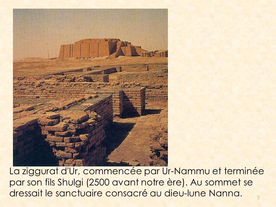 3 La ziggurat d'Ur, commencée par Ur-Nammu et terminée par son fils Shulgi (2500 avant notre ère). Au sommet se dressait le sanctuaire consacré au die