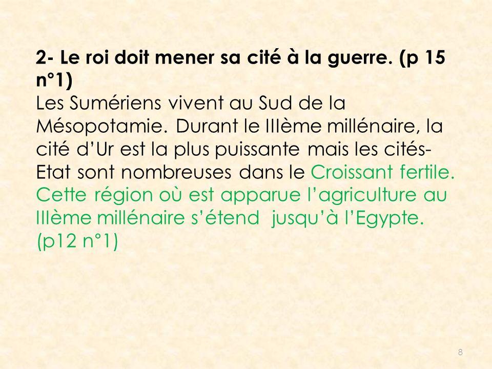8 2- Le roi doit mener sa cité à la guerre. (p 15 n°1) Les Sumériens vivent au Sud de la Mésopotamie. Durant le IIIème millénaire, la cité dUr est la
