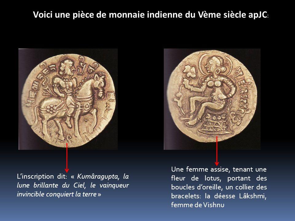 Voici une pièce de monnaie indienne du Vème siècle apJC : Linscription dit: « Kumâragupta, la lune brillante du Ciel, le vainqueur invincible conquier