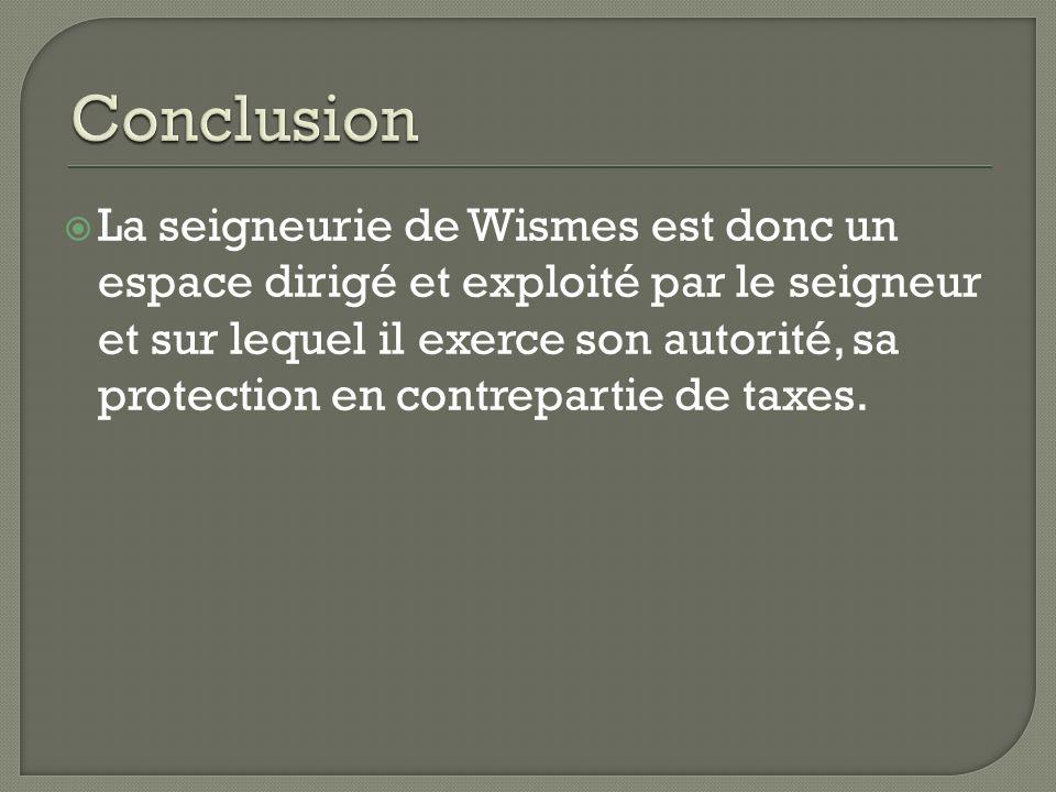 La seigneurie de Wismes est donc un espace dirigé et exploité par le seigneur et sur lequel il exerce son autorité, sa protection en contrepartie de t