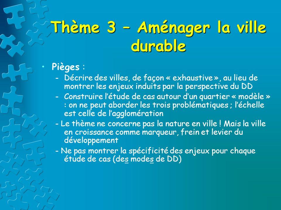 Thème 3 – Aménager la ville durable Pièges : -Décrire des villes, de façon « exhaustive », au lieu de montrer les enjeux induits par la perspective du