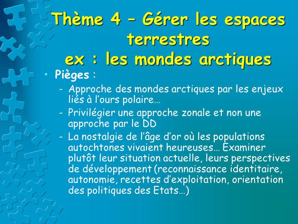 Thème 4 – Gérer les espaces terrestres ex : les mondes arctiques Pièges : -Approche des mondes arctiques par les enjeux liés à lours polaire… -Privilé