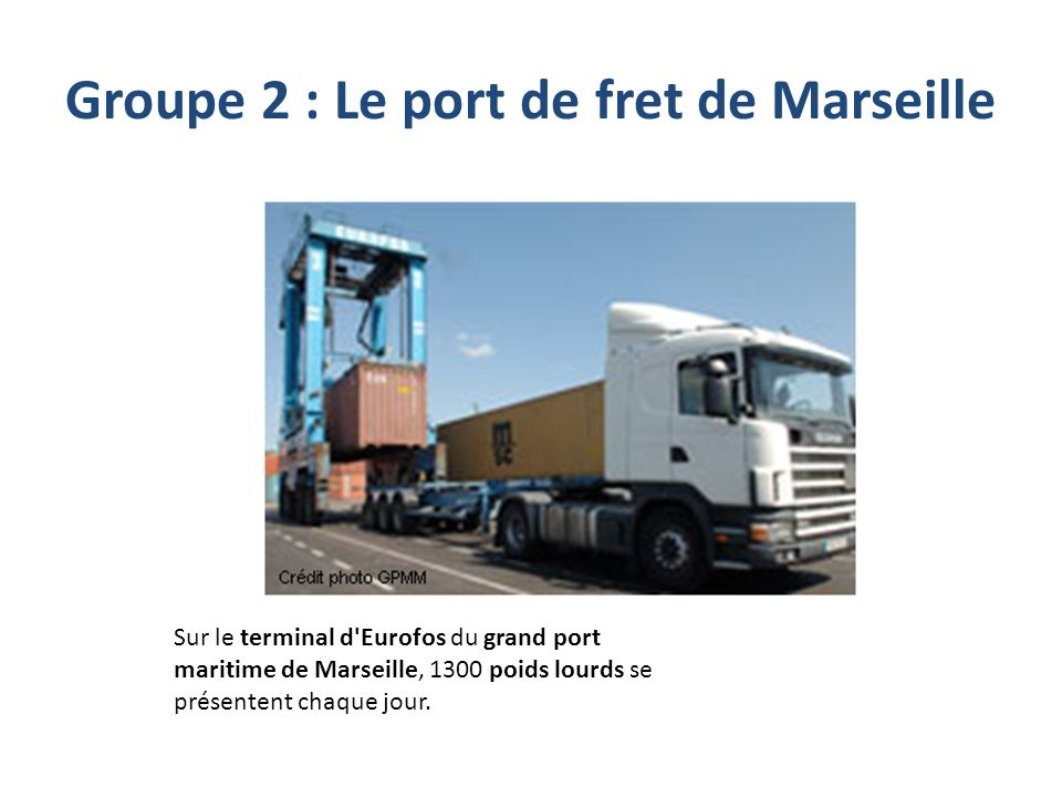 Groupe 2 : Le port de fret de Marseille Sur le terminal d'Eurofos du grand port maritime de Marseille, 1300 poids lourds se présentent chaque jour.