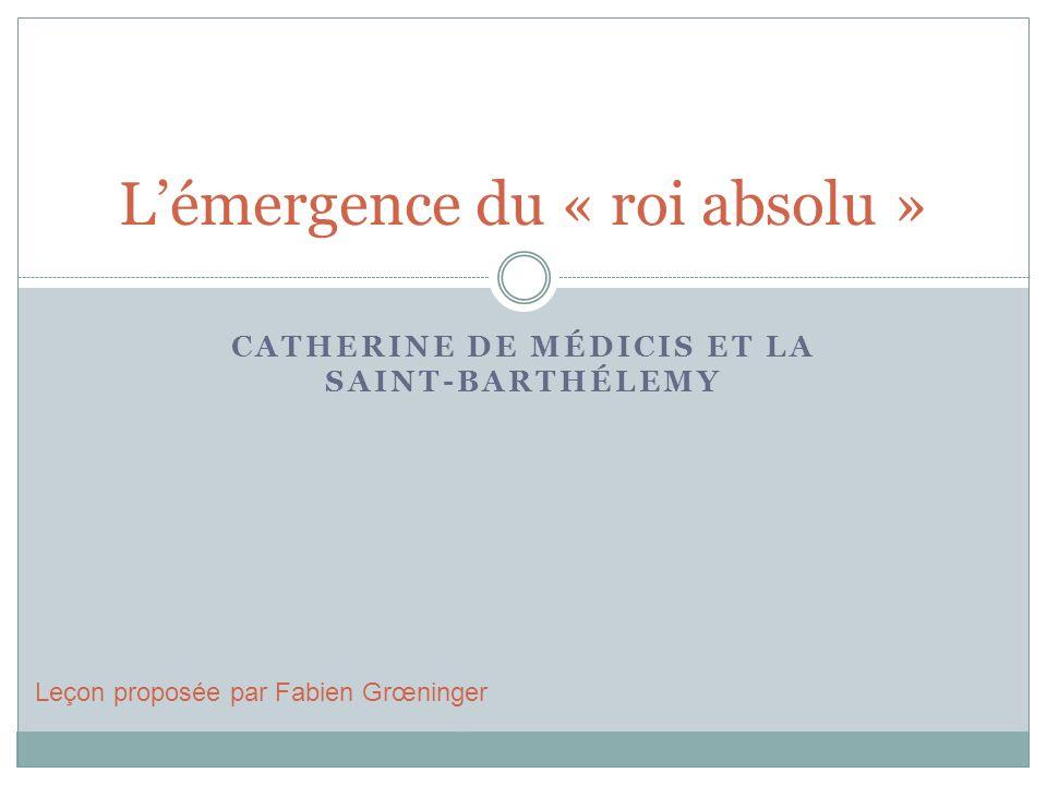 CATHERINE DE MÉDICIS ET LA SAINT-BARTHÉLEMY Lémergence du « roi absolu » Leçon proposée par Fabien Grœninger