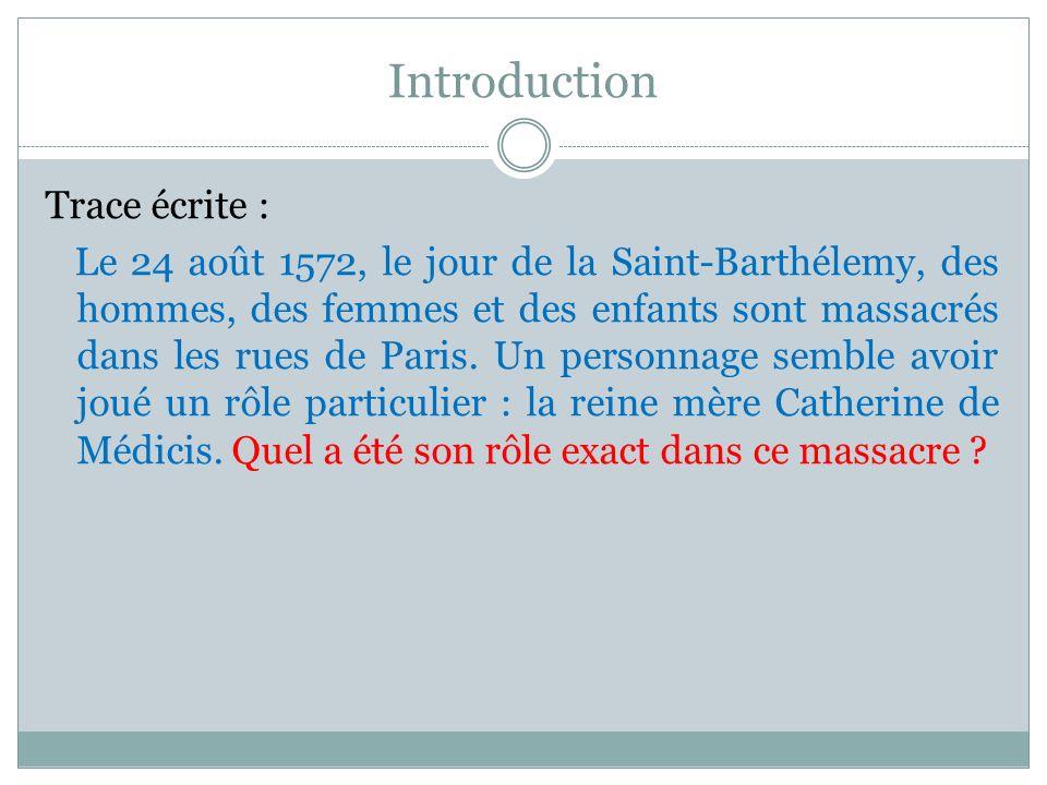 Introduction Trace écrite : Le 24 août 1572, le jour de la Saint-Barthélemy, des hommes, des femmes et des enfants sont massacrés dans les rues de Par