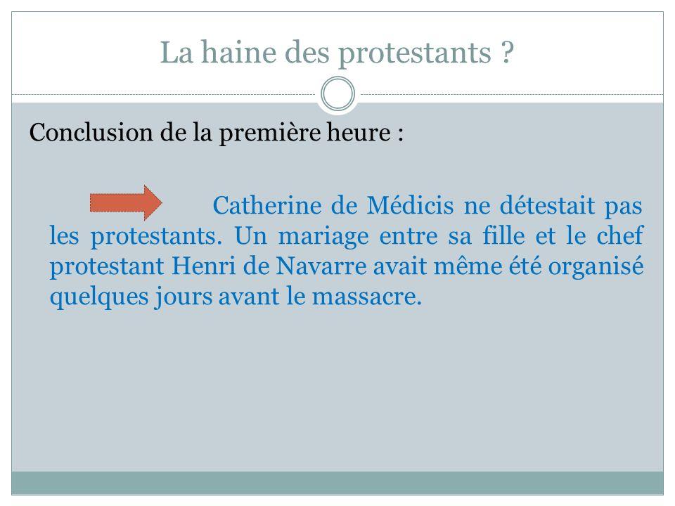 La haine des protestants ? Conclusion de la première heure : Catherine de Médicis ne détestait pas les protestants. Un mariage entre sa fille et le ch