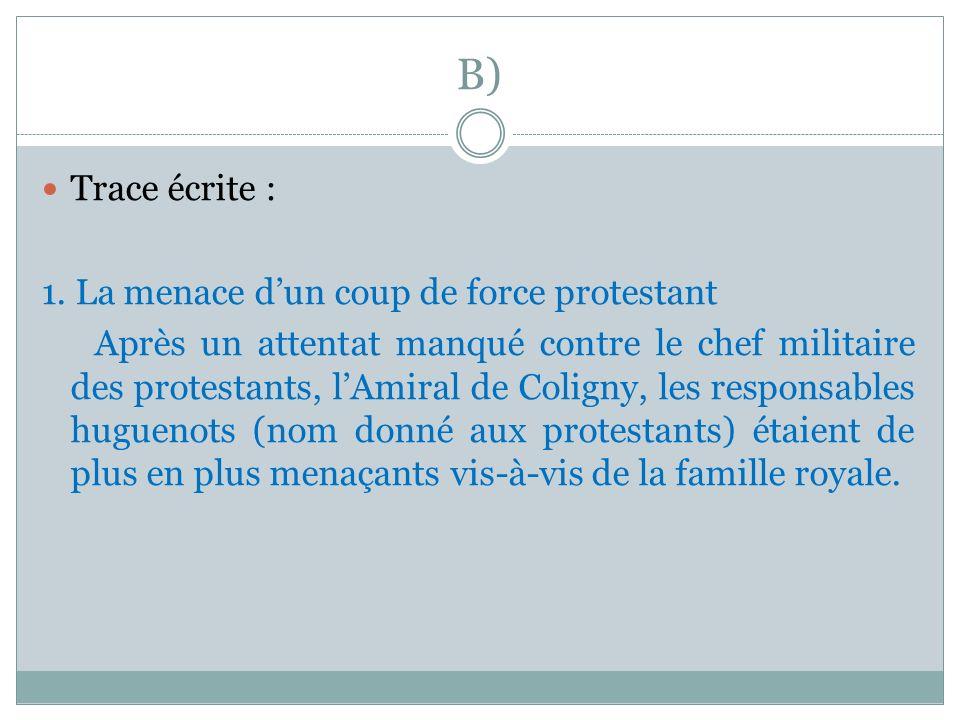 B) Trace écrite : 1. La menace dun coup de force protestant Après un attentat manqué contre le chef militaire des protestants, lAmiral de Coligny, les