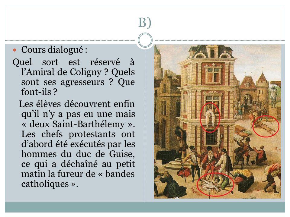B) Cours dialogué : Quel sort est réservé à lAmiral de Coligny ? Quels sont ses agresseurs ? Que font-ils ? Les élèves découvrent enfin quil ny a pas