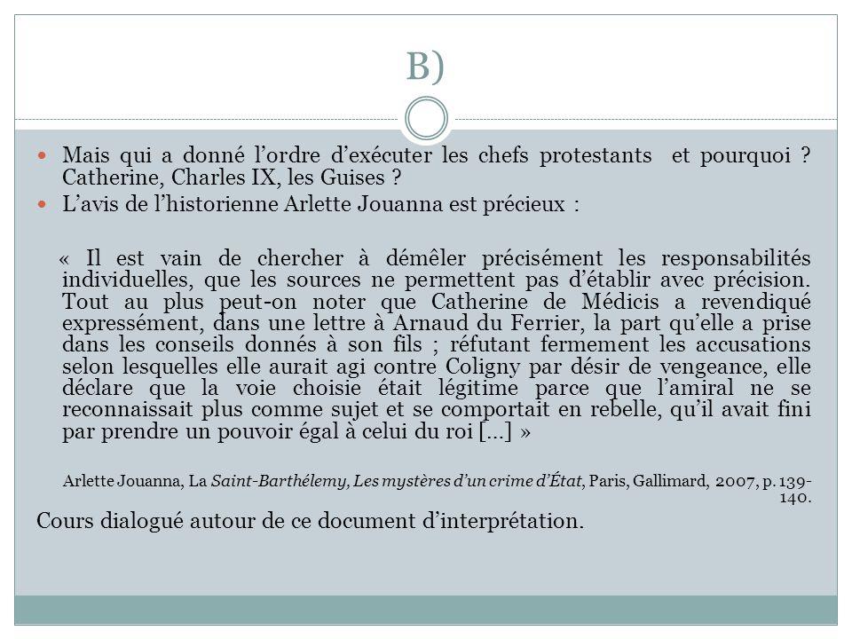 B) Mais qui a donné lordre dexécuter les chefs protestants et pourquoi ? Catherine, Charles IX, les Guises ? Lavis de lhistorienne Arlette Jouanna est