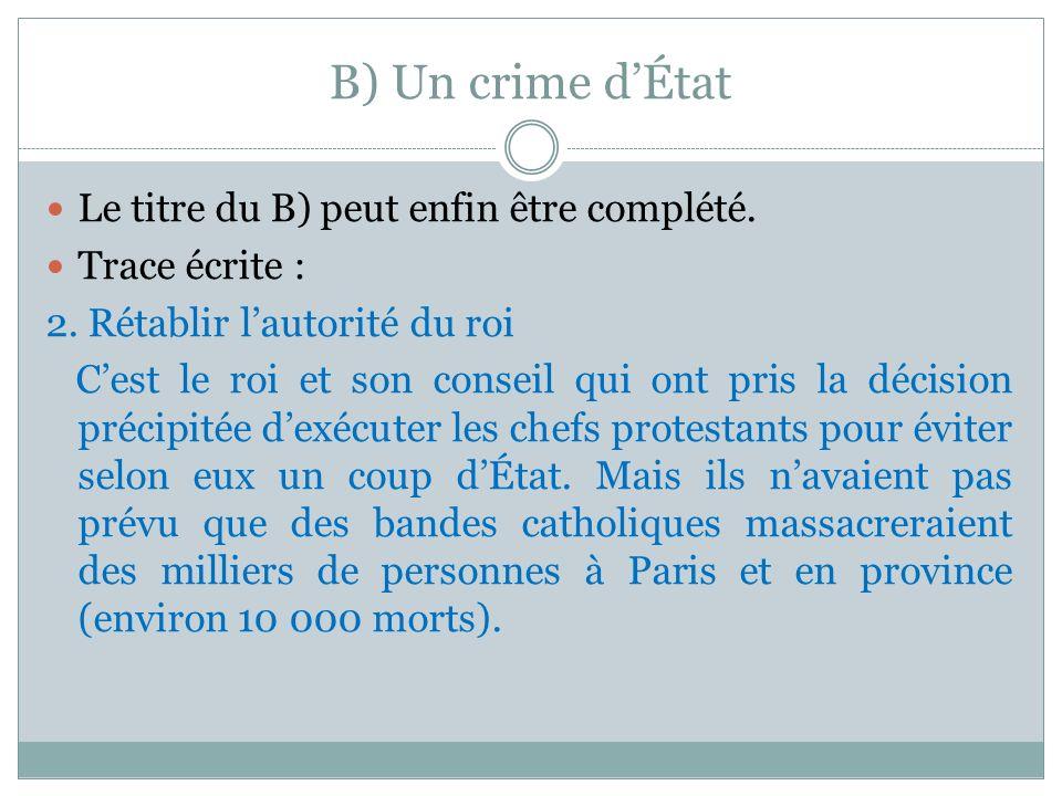 B) Un crime dÉtat Le titre du B) peut enfin être complété. Trace écrite : 2. Rétablir lautorité du roi Cest le roi et son conseil qui ont pris la déci