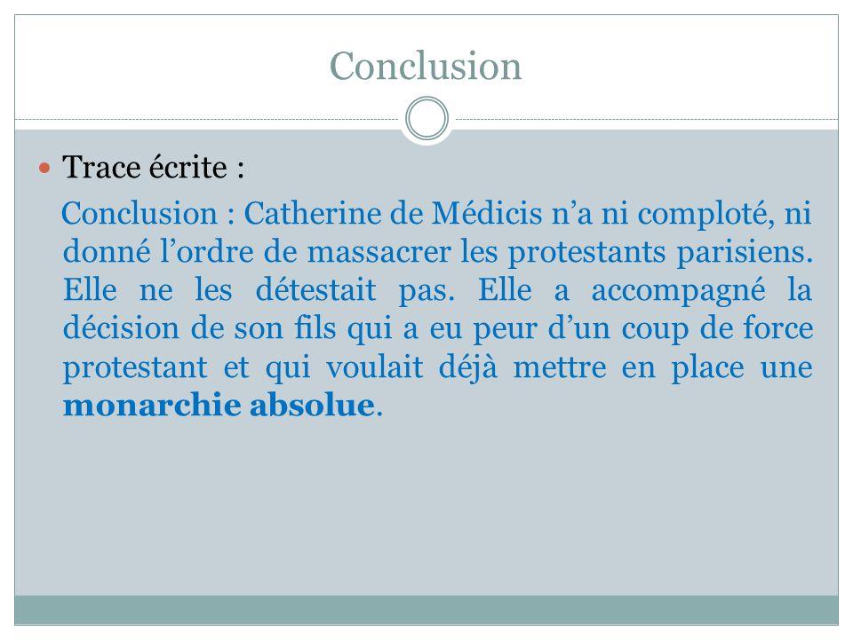 Conclusion Trace écrite : Conclusion : Catherine de Médicis na ni comploté, ni donné lordre de massacrer les protestants parisiens. Elle ne les détest