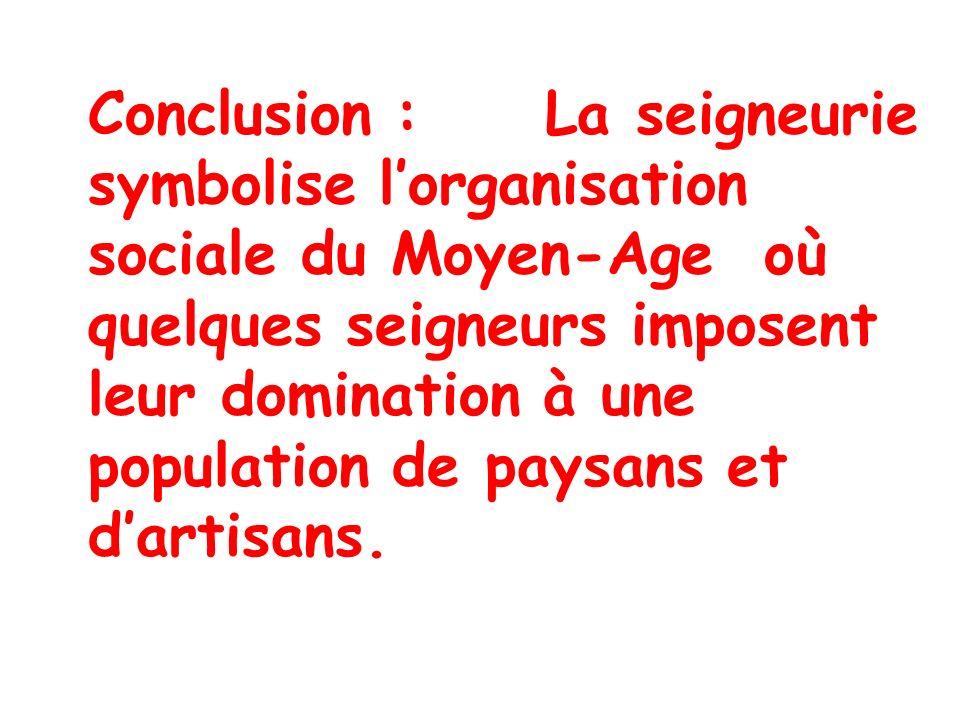 Conclusion : La seigneurie symbolise lorganisation sociale du Moyen-Age où quelques seigneurs imposent leur domination à une population de paysans et