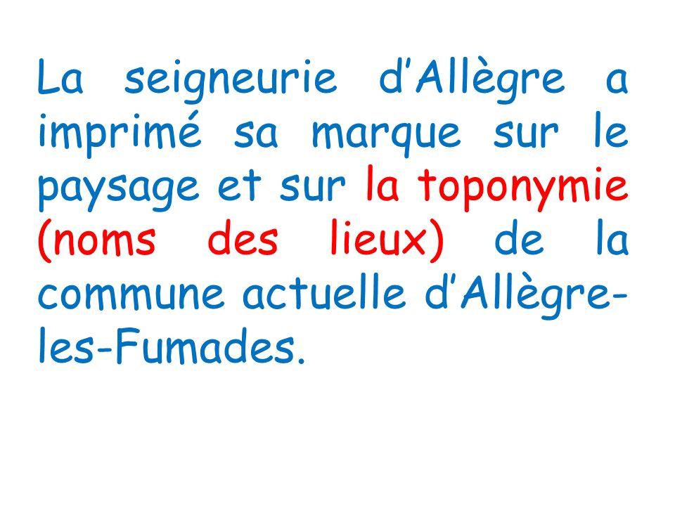 La seigneurie dAllègre a imprimé sa marque sur le paysage et sur la toponymie (noms des lieux) de la commune actuelle dAllègre- les-Fumades.
