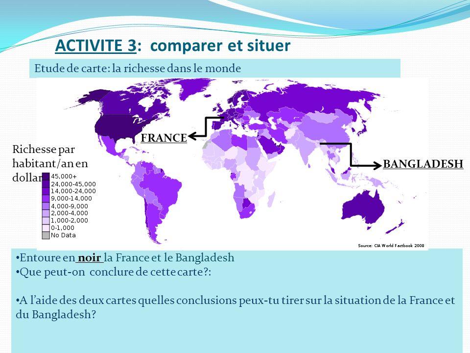 ACTIVITE 3: comparer et situer Etude de carte: la richesse dans le monde Entoure en noir la France et le Bangladesh Que peut-on conclure de cette cart