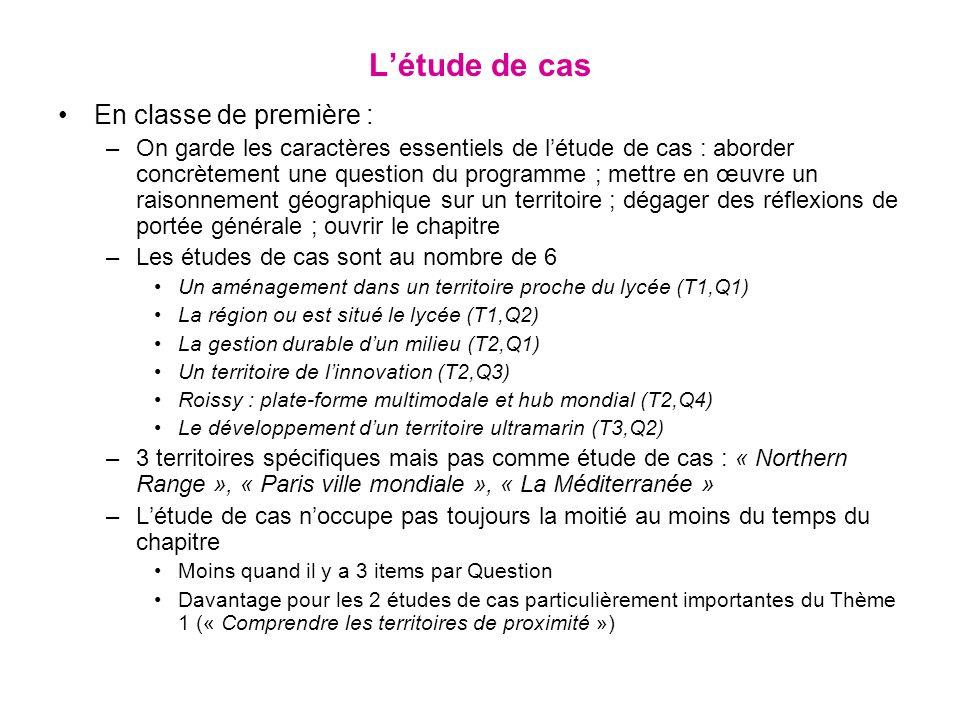 Létude de cas En classe de première : –On garde les caractères essentiels de létude de cas : aborder concrètement une question du programme ; mettre en œuvre un raisonnement géographique sur un territoire ; dégager des réflexions de portée générale ; ouvrir le chapitre –Les études de cas sont au nombre de 6 Un aménagement dans un territoire proche du lycée (T1,Q1) La région ou est situé le lycée (T1,Q2) La gestion durable dun milieu (T2,Q1) Un territoire de linnovation (T2,Q3) Roissy : plate-forme multimodale et hub mondial (T2,Q4) Le développement dun territoire ultramarin (T3,Q2) –3 territoires spécifiques mais pas comme étude de cas : « Northern Range », « Paris ville mondiale », « La Méditerranée » –Létude de cas noccupe pas toujours la moitié au moins du temps du chapitre Moins quand il y a 3 items par Question Davantage pour les 2 études de cas particulièrement importantes du Thème 1 (« Comprendre les territoires de proximité »)