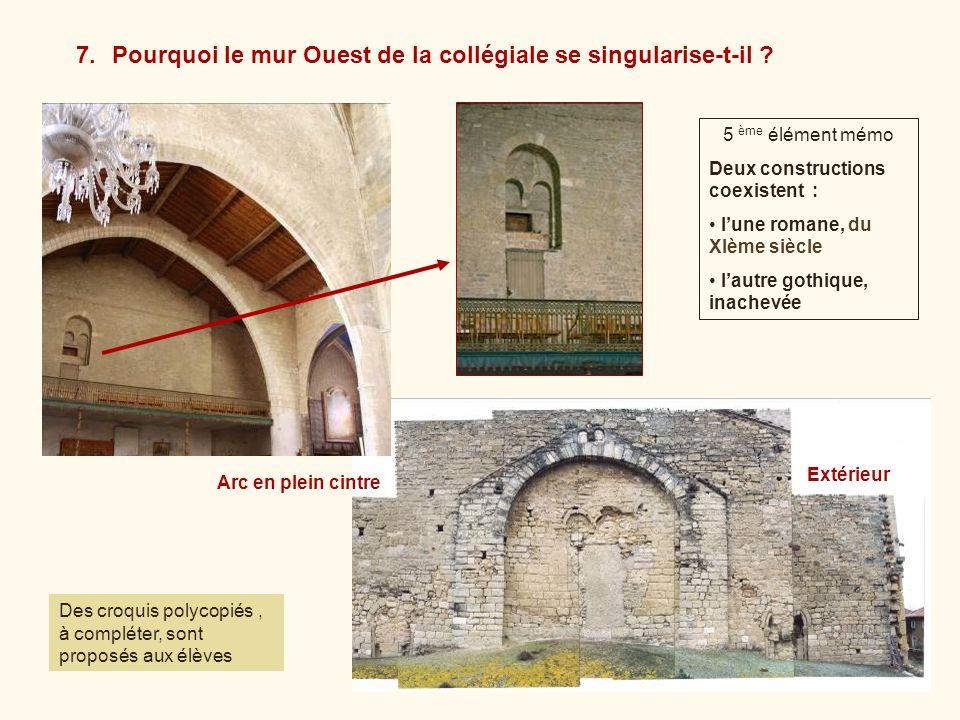 5 ème élément mémo Deux constructions coexistent : lune romane, du XIème siècle lautre gothique, inachevée 7.Pourquoi le mur Ouest de la collégiale se