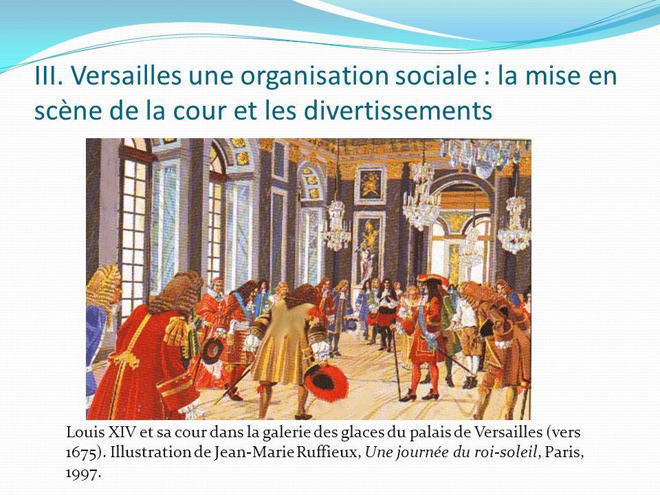 III. Versailles une organisation sociale : la mise en scène de la cour et les divertissements Louis XIV et sa cour dans la galerie des glaces du palai