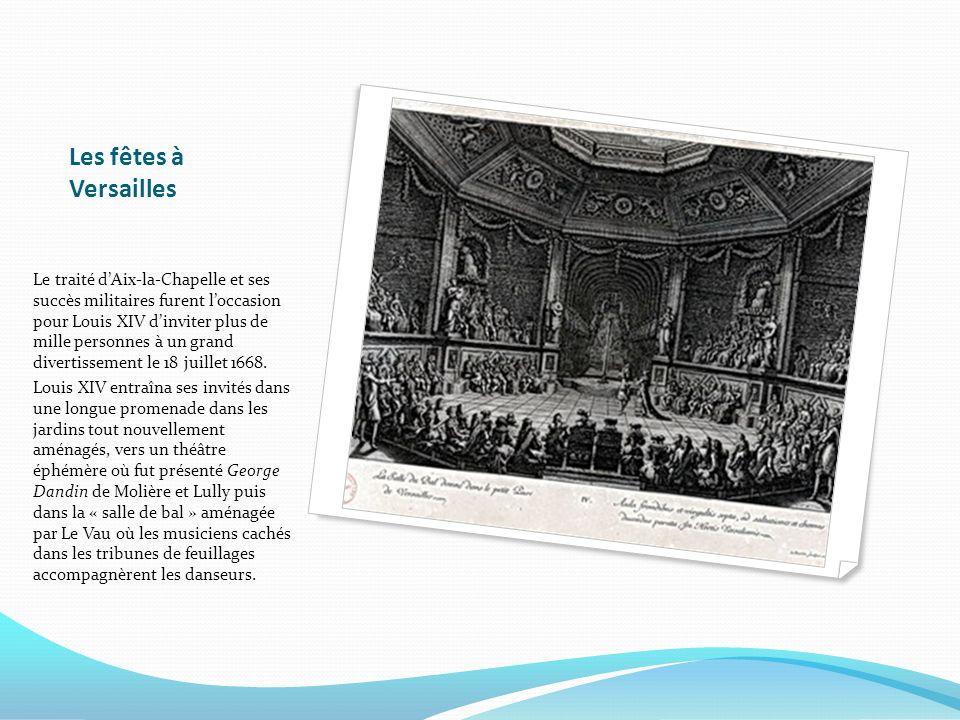 Les fêtes à Versailles Le traité dAix-la-Chapelle et ses succès militaires furent loccasion pour Louis XIV dinviter plus de mille personnes à un grand