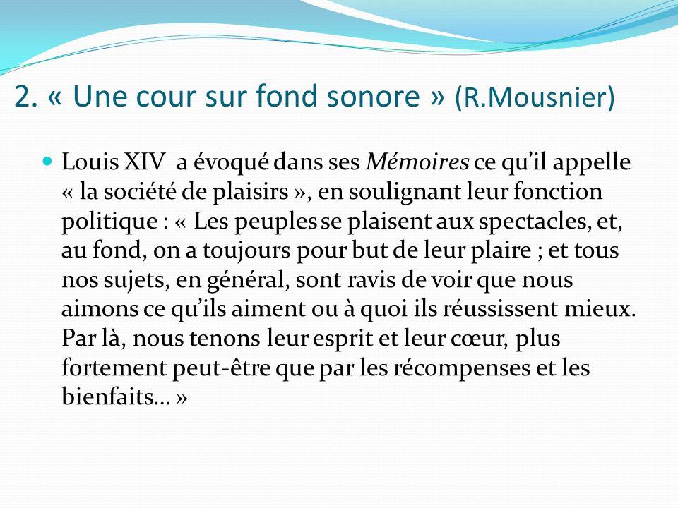 2. « Une cour sur fond sonore » (R.Mousnier) Louis XIV a évoqué dans ses Mémoires ce quil appelle « la société de plaisirs », en soulignant leur fonct